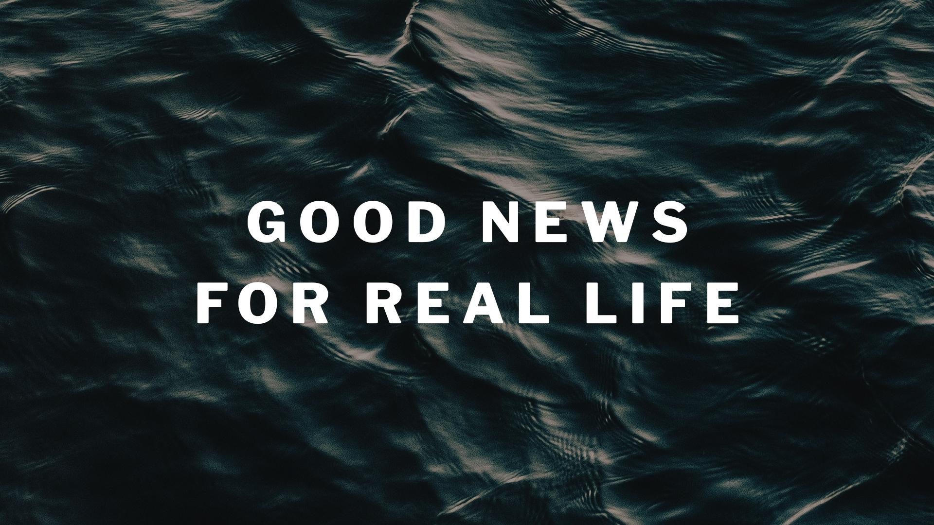 Good News for Real Life